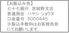 銀行口座:七十七銀行 宮城野支店 普通預金 ハヤシ ショウタ 口座番号 5000445